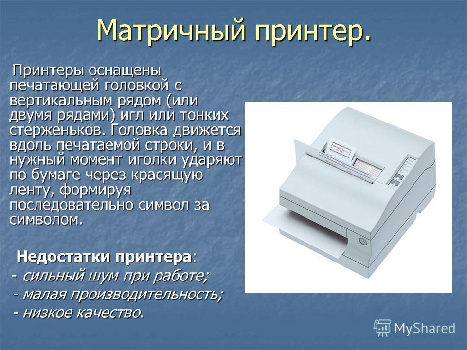 Матричный принтер. Принтеры оснащены печатающей головкой с вертикальным рядом (или двумя рядами) игл или тонких стерженьков. Головка движется вдоль печатаемой строки, и в нужный момент иголки ударяют по бумаге через красящую ленту, формируя последова