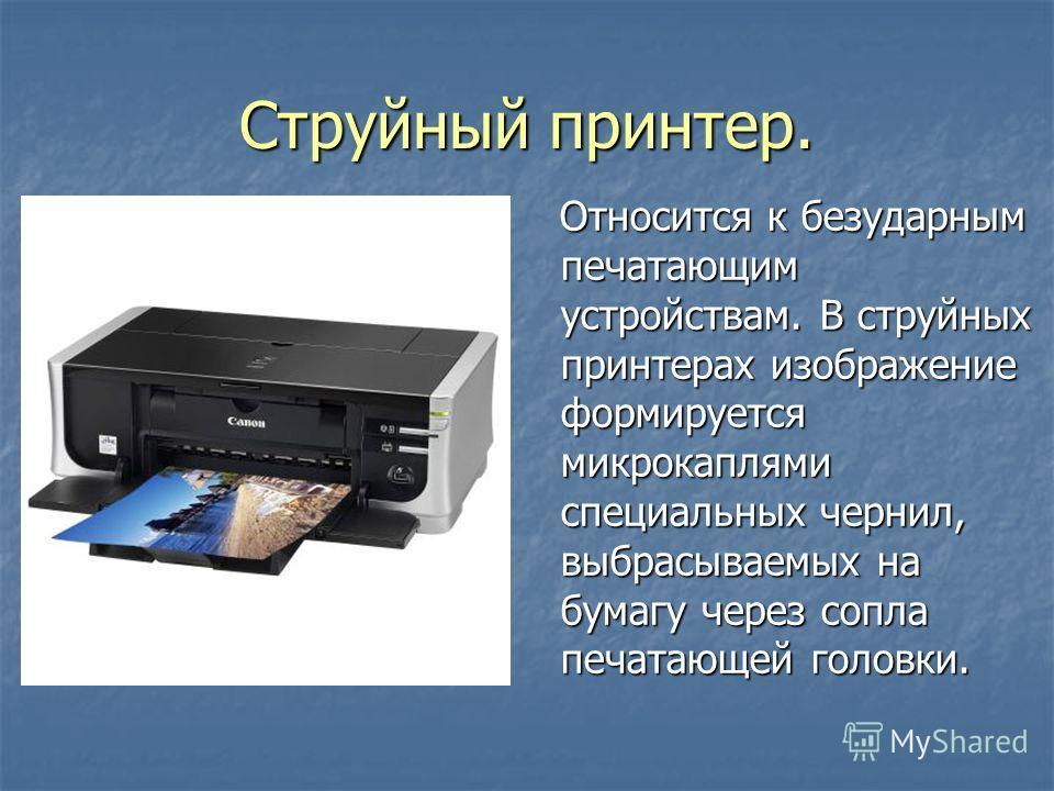 Струйный принтер. Относится к безударным печатающим устройствам. В струйных принтерах изображение формируется микрокаплями специальных чернил, выбрасываемых на бумагу через сопла печатающей головки. Относится к безударным печатающим устройствам. В ст