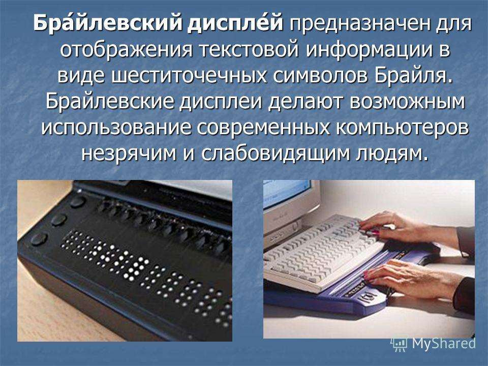 Бра́йлевский диспле́й предназначен для отображения текстовой информации в виде шеститочечных символов Брайля. Брайлевские дисплеи делают возможным использование современных компьютеров незрячим и слабовидящим людям. Бра́йлевский диспле́й предназначен