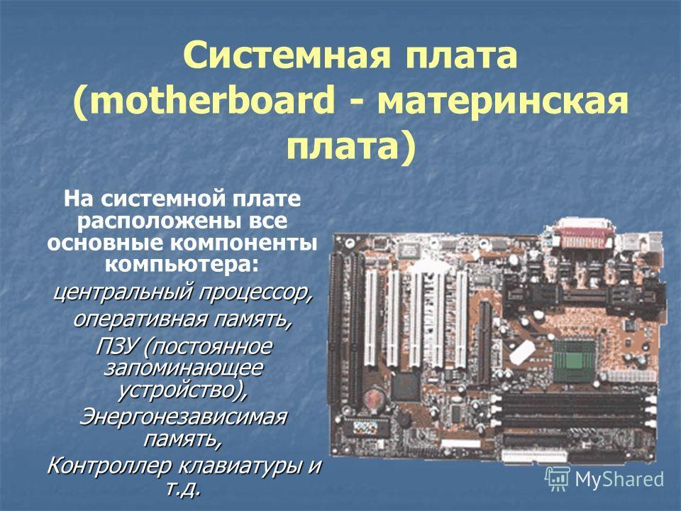 Системная плата (motherboard - материнская плата) На системной плате расположены все основные компоненты компьютера: центральный процессор, оперативная память, ПЗУ (постоянное запоминающее устройство), Энергонезависимая память, Контроллер клавиатуры