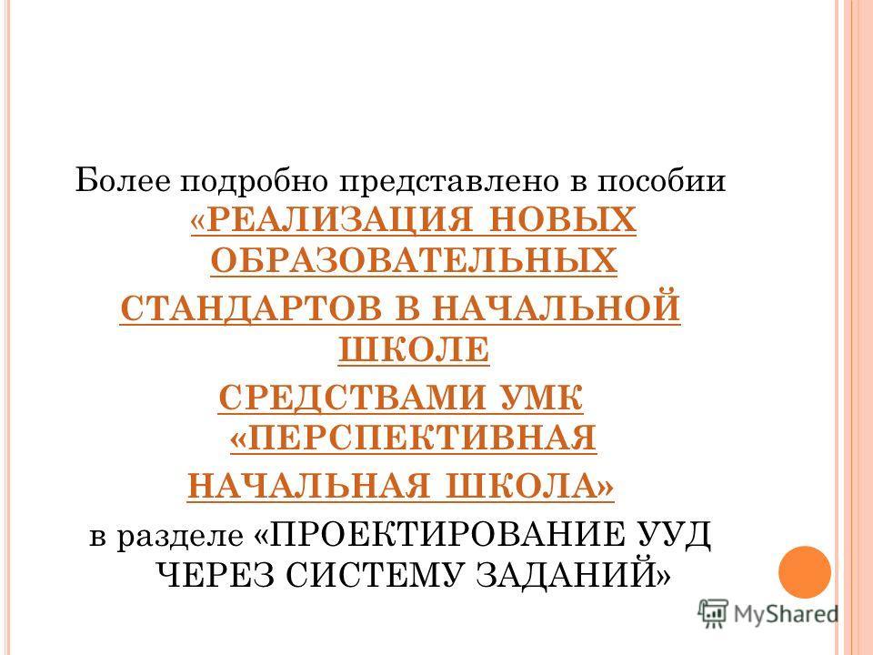 Более подробно представлено в пособии « РЕАЛИЗАЦИЯ НОВЫХ ОБРАЗОВАТЕЛЬНЫХ « РЕАЛИЗАЦИЯ НОВЫХ ОБРАЗОВАТЕЛЬНЫХ СТАНДАРТОВ В НАЧАЛЬНОЙ ШКОЛЕ СРЕДСТВАМИ УМК «ПЕРСПЕКТИВНАЯ НАЧАЛЬНАЯ ШКОЛА» в разделе «ПРОЕКТИРОВАНИЕ УУД ЧЕРЕЗ СИСТЕМУ ЗАДАНИЙ»