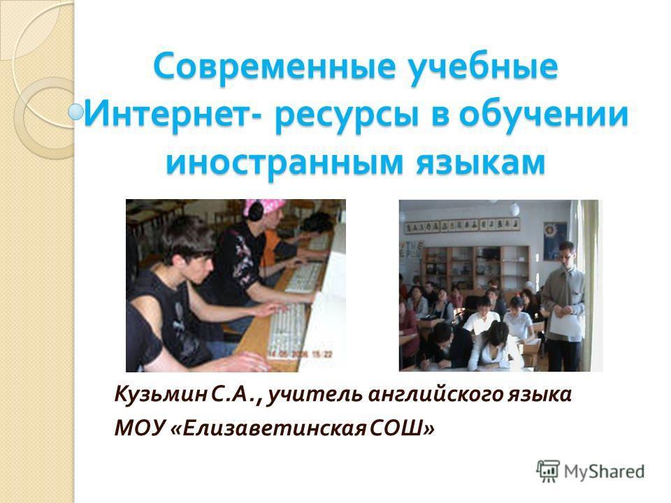 Современные учебные Интернет - ресурсы в обучении иностранным языкам Кузьмин С. А., учитель английского языка МОУ « Елизаветинская СОШ »