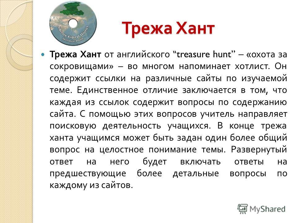 Трежа Хант Трежа Хант от английского treasure hunt – « охота за сокровищами » – во многом напоминает хотлист. Он содержит ссылки на различные сайты по изучаемой теме. Единственное отличие заключается в том, что каждая из ссылок содержит вопросы по со