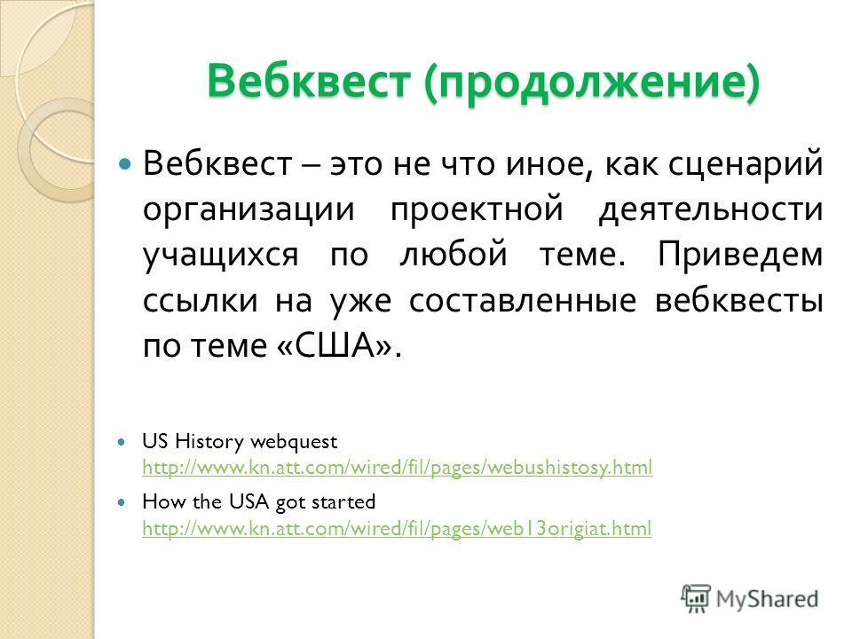 Вебквест ( продолжение ) Вебквест – это не что иное, как сценарий организации проектной деятельности учащихся по любой теме. Приведем ссылки на уже составленные вебквесты по теме « США ». US History webquest http://www.kn.att.com/wired/fil/pages/webu