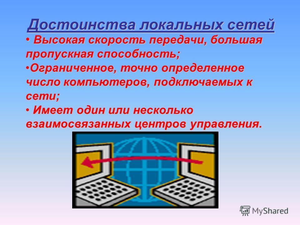Достоинства локальных сетей Высокая скорость передачи, большая пропускная способность; Высокая скорость передачи, большая пропускная способность; Ограниченное, точно определенное число компьютеров, подключаемых к сети;Ограниченное, точно определенное