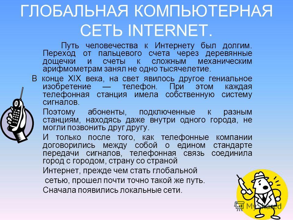 ГЛОБАЛЬНАЯ КОМПЬЮТЕРНАЯ СЕТЬ INTERNET. Путь человечества к Интернету был долгим. Переход от пальцевого счета через деревянные дощечки и счеты к сложным механическим арифмометрам занял не одно тысячелетие. В конце XIX века, на свет явилось другое ген