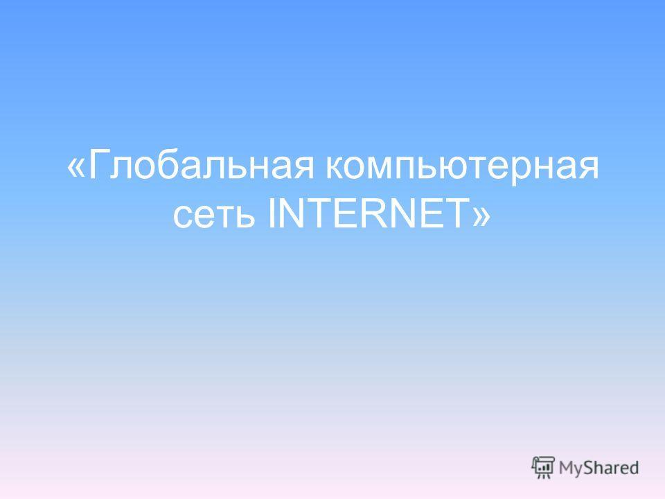 «Глобальная компьютерная сеть INTERNET»