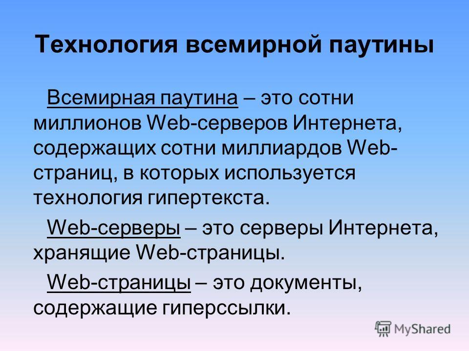 Технология всемирной паутины Всемирная паутина – это сотни миллионов Web-серверов Интернета, содержащих сотни миллиардов Web- страниц, в которых используется технология гипертекста. Web-серверы – это серверы Интернета, хранящие Web-страницы. Web-стра