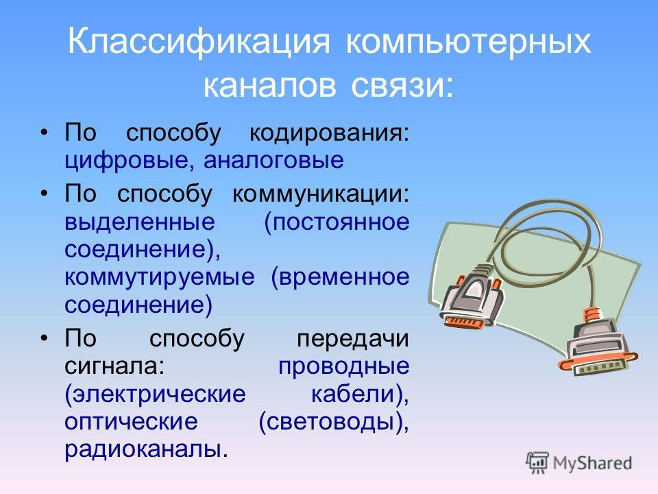 Классификация компьютерных каналов связи: По способу кодирования: цифровые, аналоговые По способу коммуникации: выделенные (постоянное соединение), коммутируемые (временное соединение) По способу передачи сигнала: проводные (электрические кабели), оп