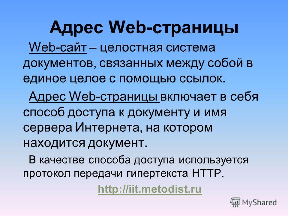 Web-сайт – целостная система документов, связанных между собой в единое целое с помощью ссылок. Адрес Web-страницы включает в себя способ доступа к документу и имя сервера Интернета, на котором находится документ. В качестве способа доступа используе