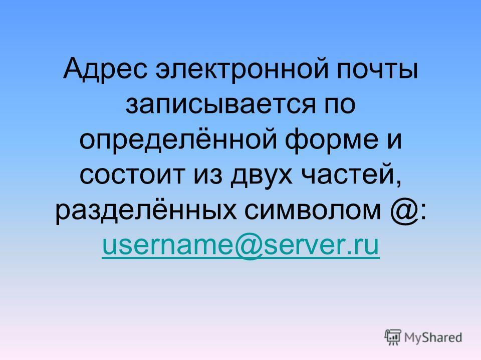 Адрес электронной почты записывается по определённой форме и состоит из двух частей, разделённых символом @: username@server.ru username@server.ru