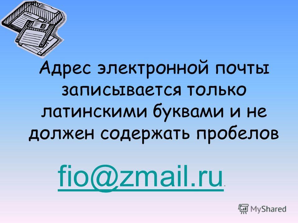 Адрес электронной почты записывается только латинскими буквами и не должен содержать пробелов fio@zmail.ru fio@zmail.ru.