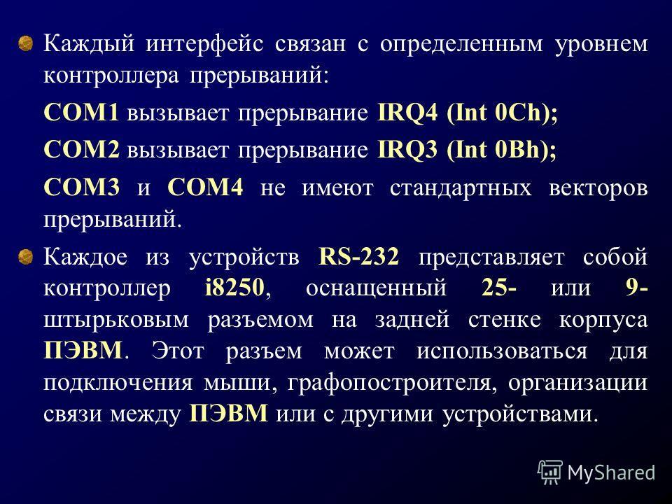 Каждый интерфейс связан с определенным уровнем контроллера прерываний: СОМ1 вызывает прерывание IRQ4 (Int 0Ch); COM2 вызывает прерывание IRQ3 (Int 0Bh); СОМ3 и СОМ4 не имеют стандартных векторов прерываний. Каждое из устройств RS-232 представляет соб