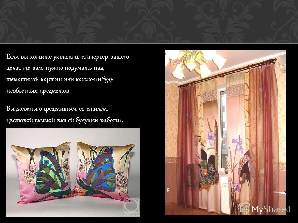 Если вы хотите украсить интерьер вашего дома, то вам нужно подумать над тематикой картин или каких-нибудь необычных предметов. Вы должны определиться со стилем, цветовой гаммой вашей будущей работы.