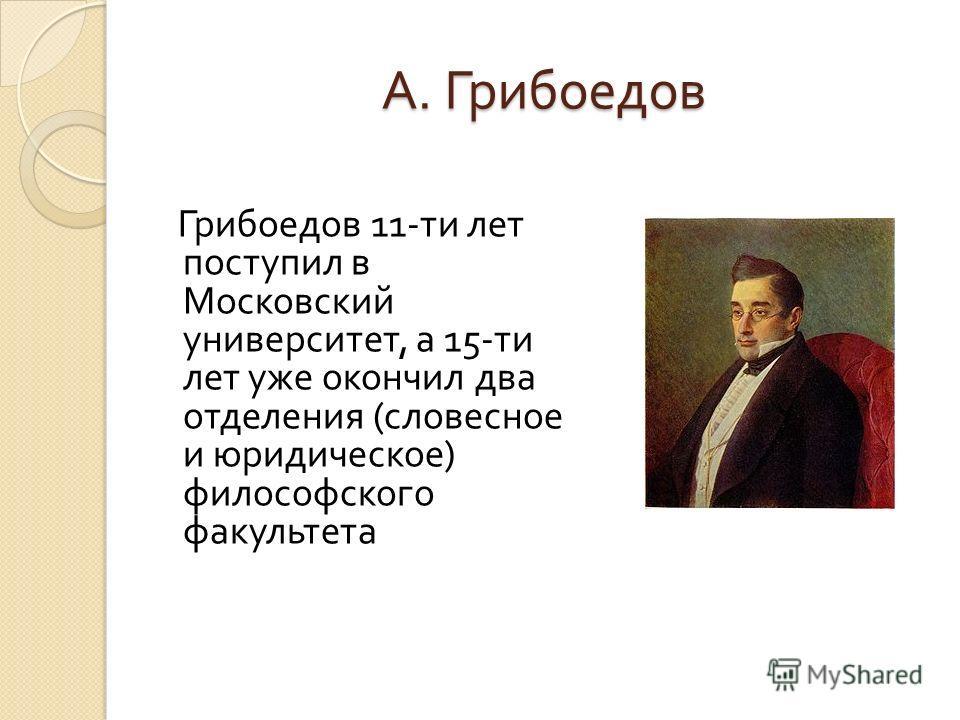 А. Грибоедов Грибоедов 11- ти лет поступил в Московский университет, а 15- ти лет уже окончил два отделения ( словесное и юридическое ) философского факультета