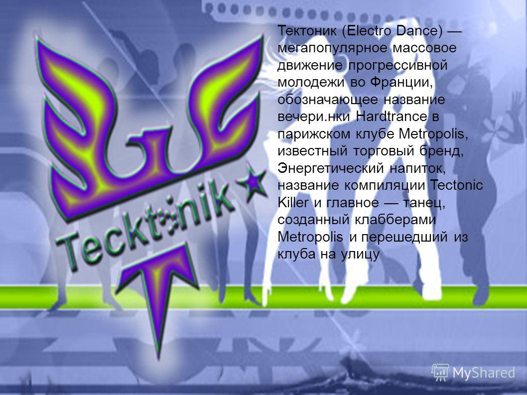 Тектоник (Electro Dance) мегапопулярное массовое движение прогрессивной молодежи во Франции, обозначающее название вечери.нки Hardtrance в парижском клубе Metropolis, известный торговый бренд, Энергетический напиток, название компиляции Tectonic Kill