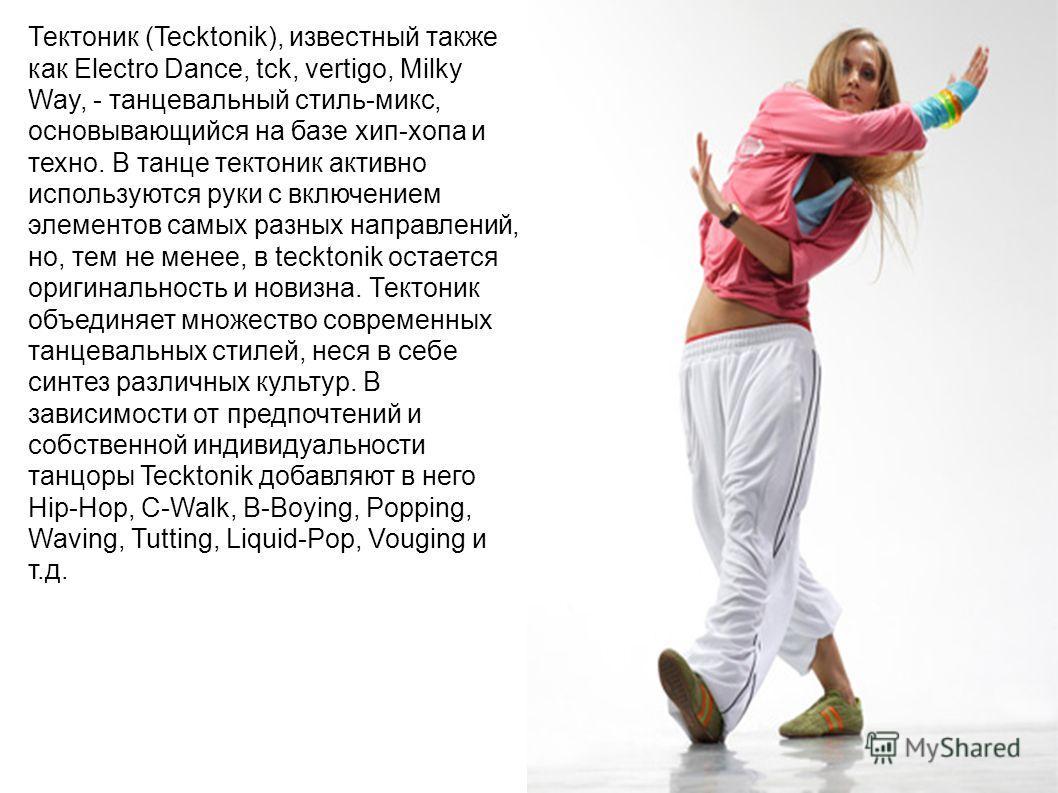 Тектоник (Tecktonik), известный также как Electro Dance, tck, vertigo, Milky Way, - танцевальный стиль-микс, основывающийся на базе хип-хопа и техно. В танце тектоник активно используются руки с включением элементов самых разных направлений, но, тем