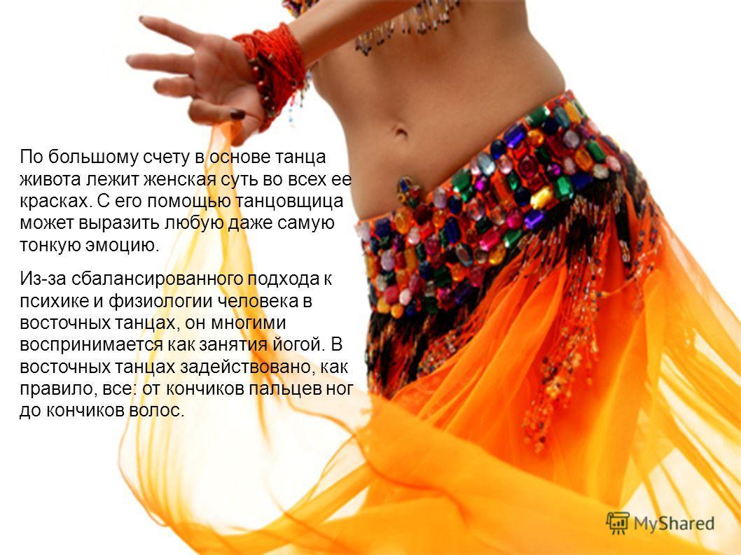 По большому счету в основе танца живота лежит женская суть во всех ее красках. С его помощью танцовщица может выразить любую даже самую тонкую эмоцию. Из-за сбалансированного подхода к психике и физиологии человека в восточных танцах, он многими восп