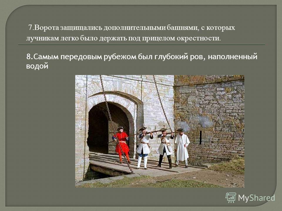 7.Ворота защищались дополнительными башнями, с которых лучникам легко было держать под прицелом окрестности. 8.Самым передовым рубежом был глубокий ров, наполненный водой
