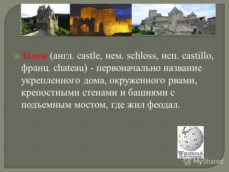 Замок (англ. castle, нем. schloss, исп. castillo, франц. chateau) - первоначально название укрепленного дома, окруженного рвами, крепостными стенами и башнями с подъемным мостом, где жил феодал.
