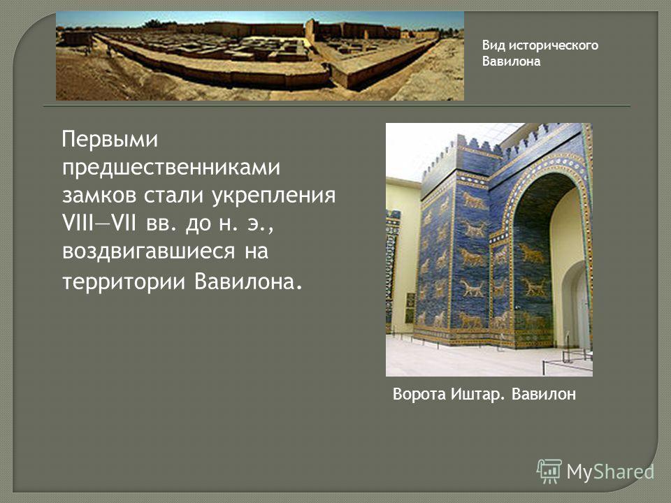 Первыми предшественниками замков стали укрепления VIIIVII вв. до н. э., воздвигавшиеся на территории Вавилона. Ворота Иштар. Вавилон Вид исторического Вавилона