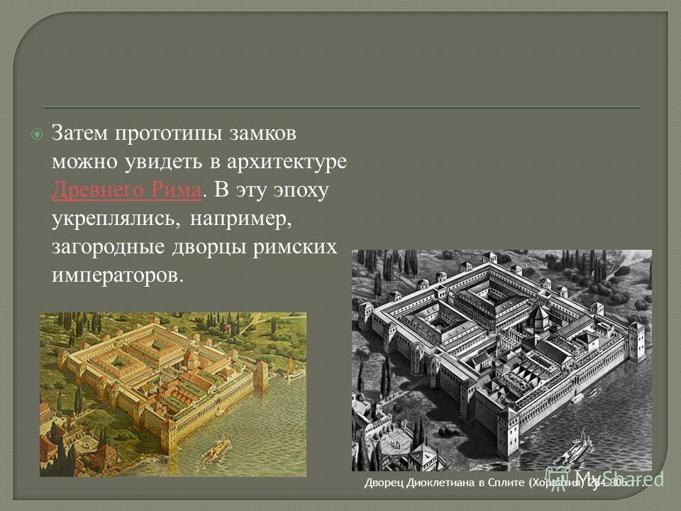 Затем прототипы замков можно увидеть в архитектуре Древнего Рима. В эту эпоху укреплялись, например, загородные дворцы римских императоров. Древнего Рима Дворец Диоклетиана в Сплите (Хорватия) 284-305 гг.