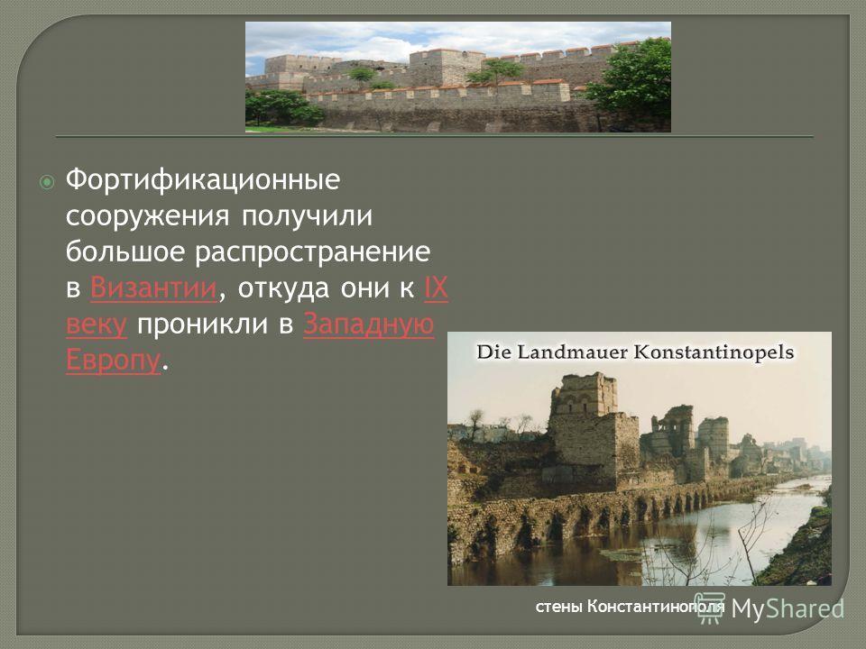 Фортификационные сооружения получили большое распространение в Византии, откуда они к IX веку проникли в Западную Европу.ВизантииIX векуЗападную Европу стены Константинополя