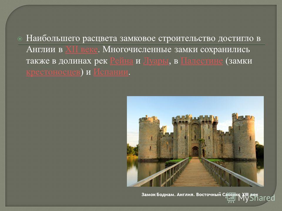 Наибольшего расцвета замковое строительство достигло в Англии в XII веке. Многочисленные замки сохранились также в долинах рек Рейна и Луары, в Палестине (замки крестоносцев) и Испании.XII векеРейнаЛуарыПалестине крестоносцевИспании Замок Бодиам. Анг