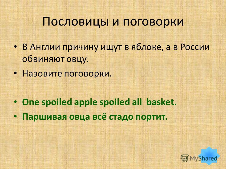 Пословицы и поговорки В Англии причину ищут в яблоке, а в России обвиняют овцу. Назовите поговорки. One spoiled apple spoiled all basket. Паршивая овца всё стадо портит.