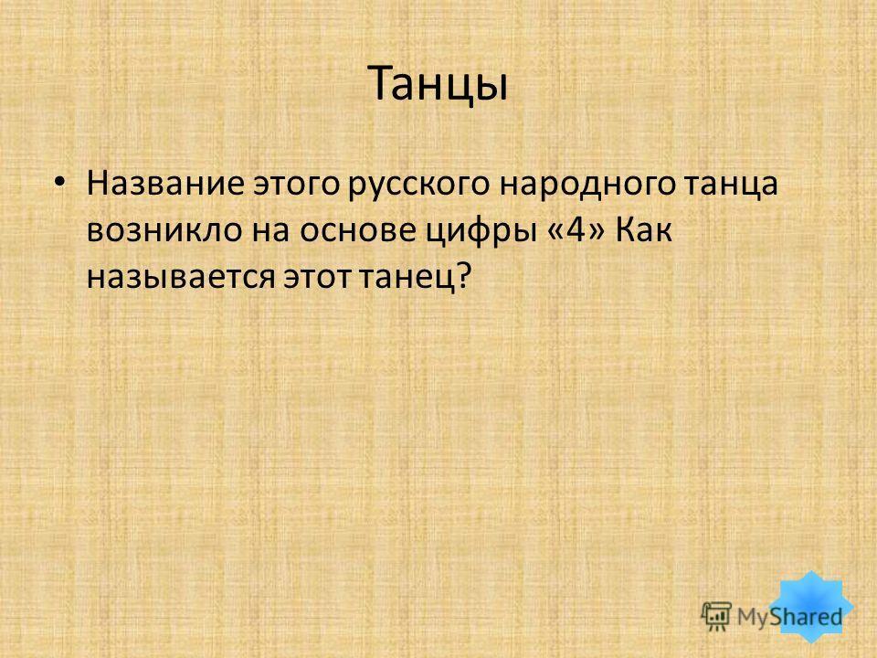 Танцы Название этого русского народного танца возникло на основе цифры «4» Как называется этот танец?