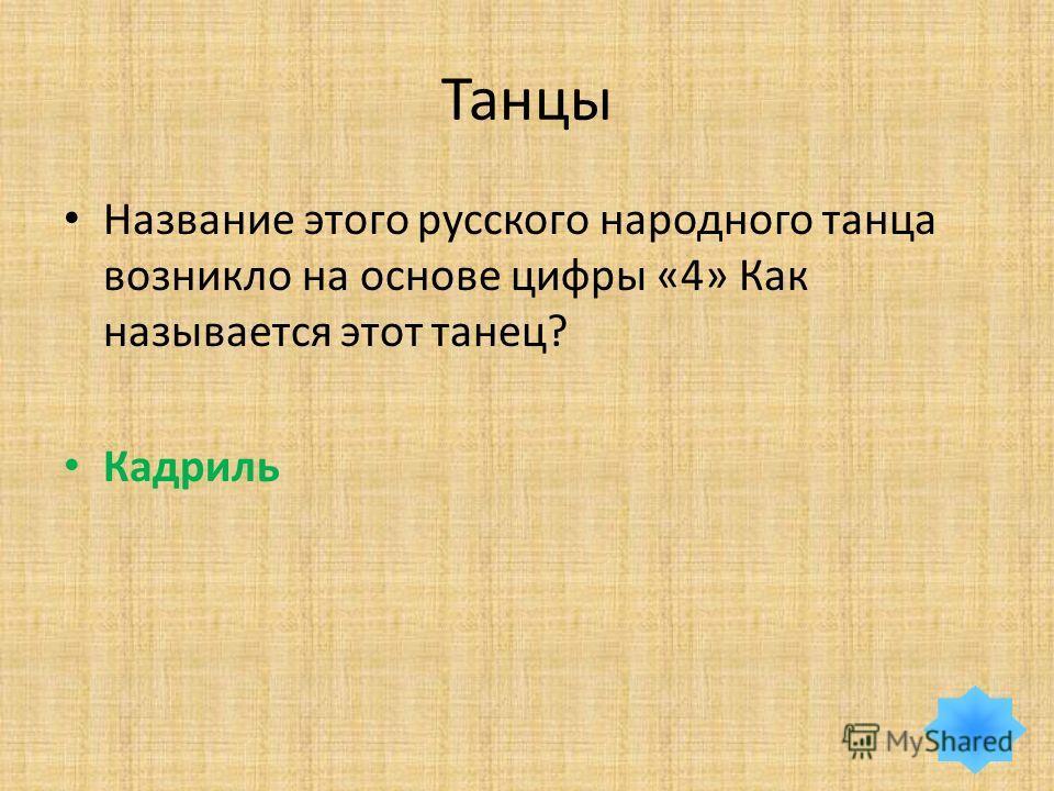 Танцы Название этого русского народного танца возникло на основе цифры «4» Как называется этот танец? Кадриль