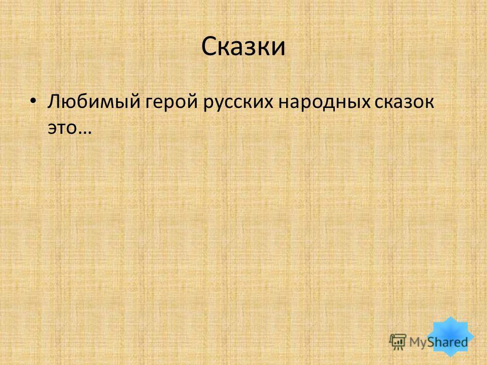 Сказки Любимый герой русских народных сказок это…