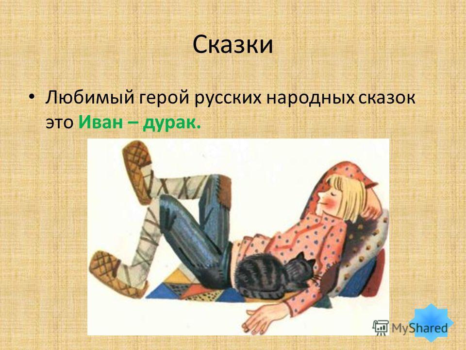 Сказки Любимый герой русских народных сказок это Иван – дурак.
