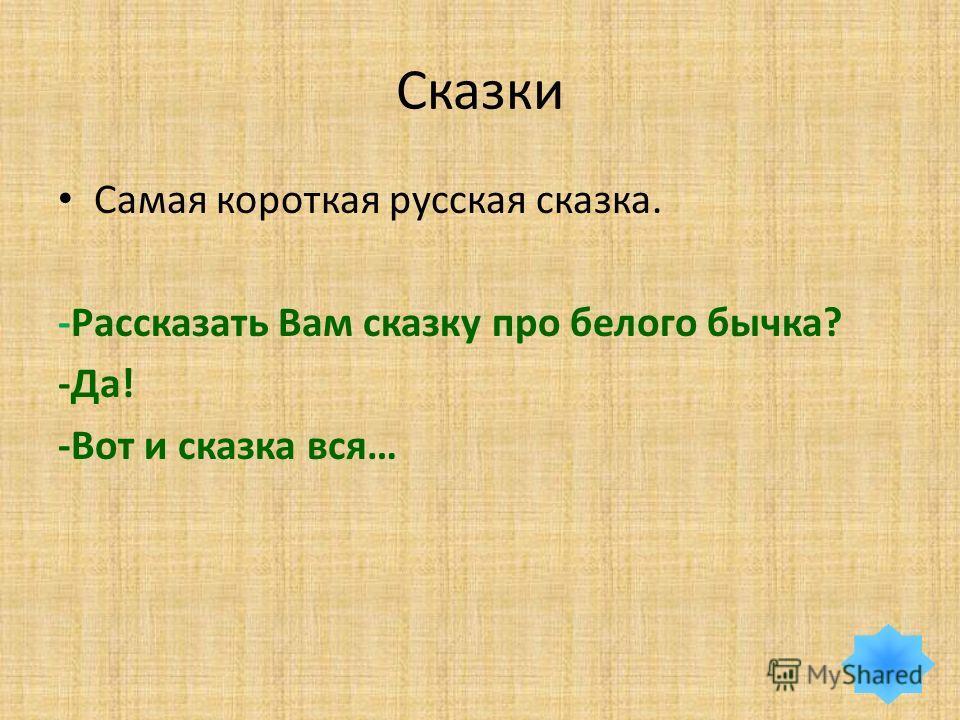 Сказки Самая короткая русская сказка. -Рассказать Вам сказку про белого бычка? -Да! -Вот и сказка вся…