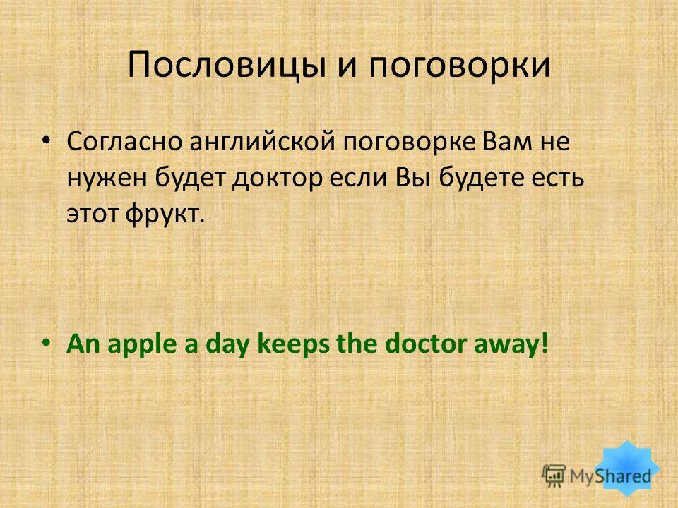 Пословицы и поговорки Согласно английской поговорке Вам не нужен будет доктор если Вы будете есть этот фрукт. An apple a day keeps the doctor away!