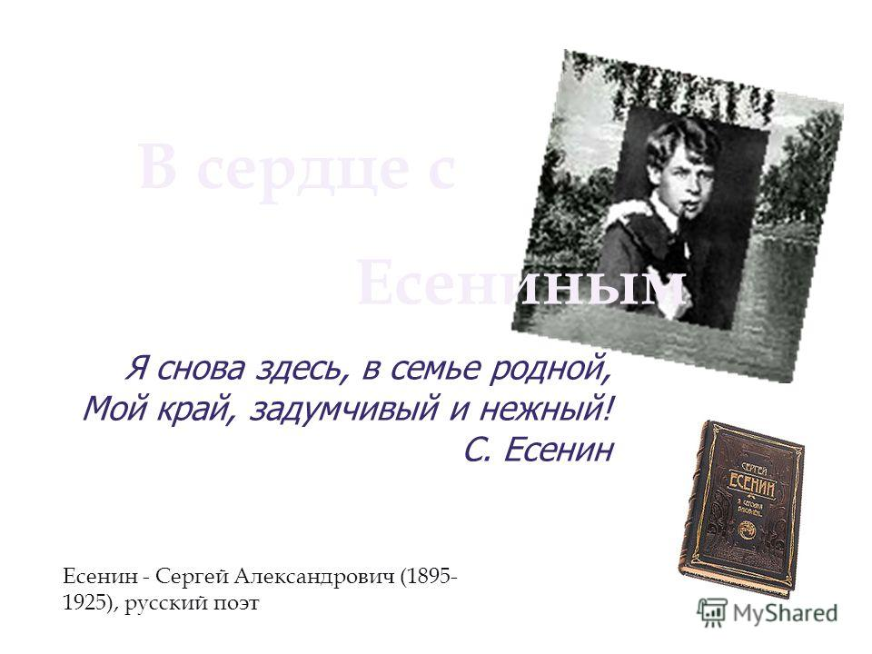 В сердце с Есениным Я снова здесь, в семье родной, Мой край, задумчивый и нежный! С. Есенин Есенин - Сергей Александрович (1895- 1925), русский поэт