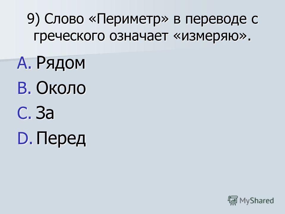 9) Слово «Периметр» в переводе с греческого означает «измеряю». A. Рядом B. Около C. За D. Перед