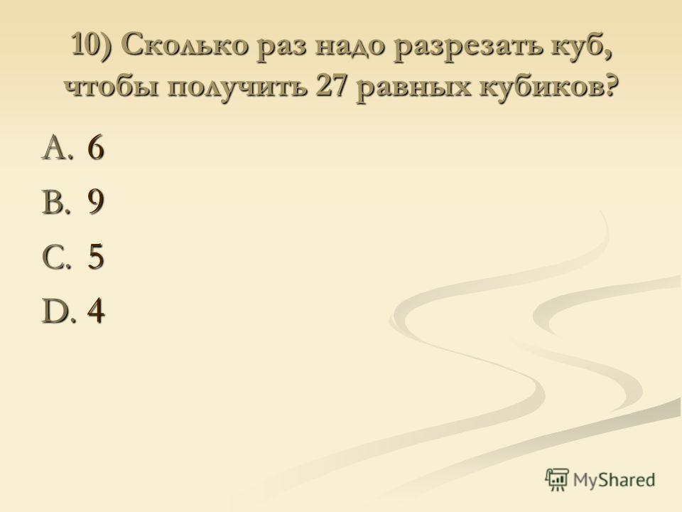10) Сколько раз надо разрезать куб, чтобы получить 27 равных кубиков? A. 6 B. 9 C. 5 D. 4