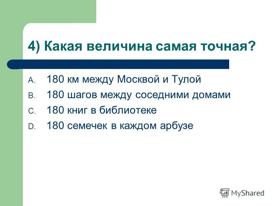 4) Какая величина самая точная? A. 180 км между Москвой и Тулой B. 180 шагов между соседними домами C. 180 книг в библиотеке D. 180 семечек в каждом арбузе