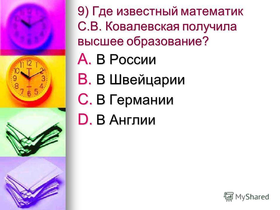 9) Где известный математик С.В. Ковалевская получила высшее образование? A. В России B. В Швейцарии C. В Германии D. В Англии