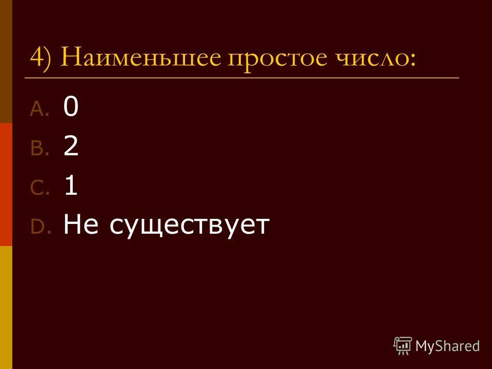 4) Наименьшее простое число: A. 0 B. 2 C. 1 D. Не существует