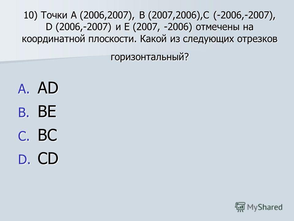10) Точки А (2006,2007), В (2007,2006),С (-2006,-2007), D (2006,-2007) и Е (2007, -2006) отмечены на координатной плоскости. Какой из следующих отрезков горизонтальный? A. А D B. В Е C. В С D. С D