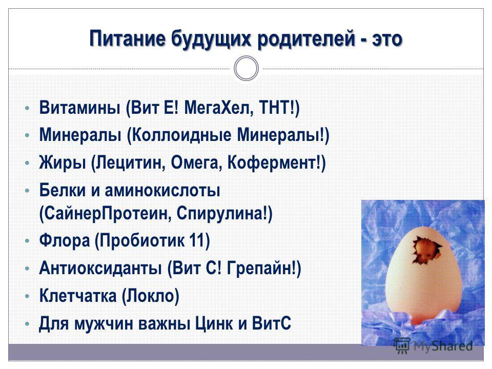 Питание будущих родителей - это Витамины (Вит Е! МегаХел, ТНТ!) Минералы (Коллоидные Минералы!) Жиры (Лецитин, Омега, Кофермент!) Белки и аминокислоты (СайнерПротеин, Спирулина!) Флора (Пробиотик 11) Антиоксиданты (Вит С! Грепайн!) Клетчатка (Локло)