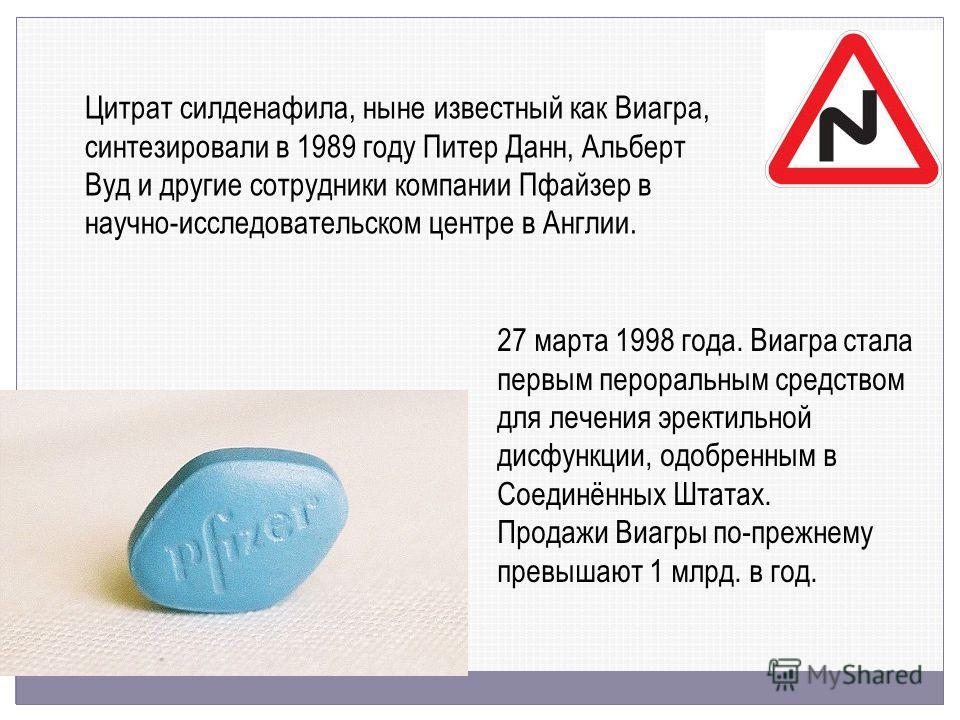 Цитрат силденафила, ныне известный как Виагра, синтезировали в 1989 году Питер Данн, Альберт Вуд и другие сотрудники компании Пфайзер в научно-исследовательском центре в Англии. 27 марта 1998 года. Виагра стала первым пероральным средством для лечени