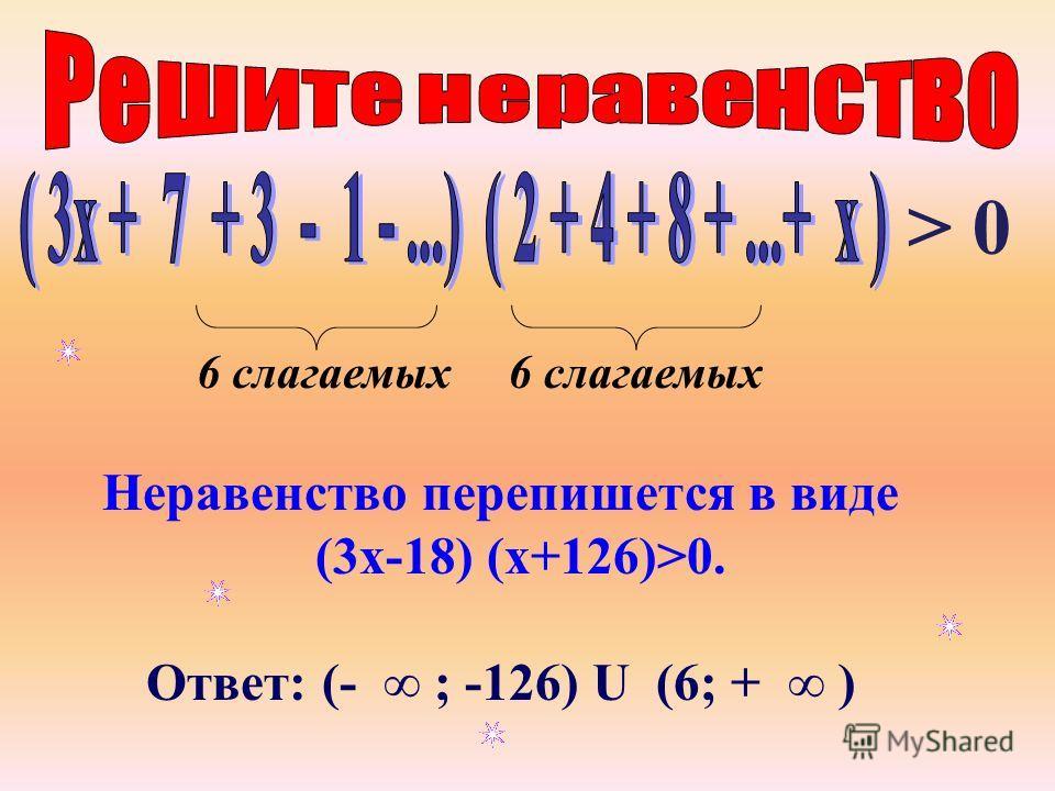 Неравенство перепишется в виде (3х-18) (х+126)>0. Ответ: (- ; -126) U (6; + ) 6 слагаемых > 0 6 слагаемых