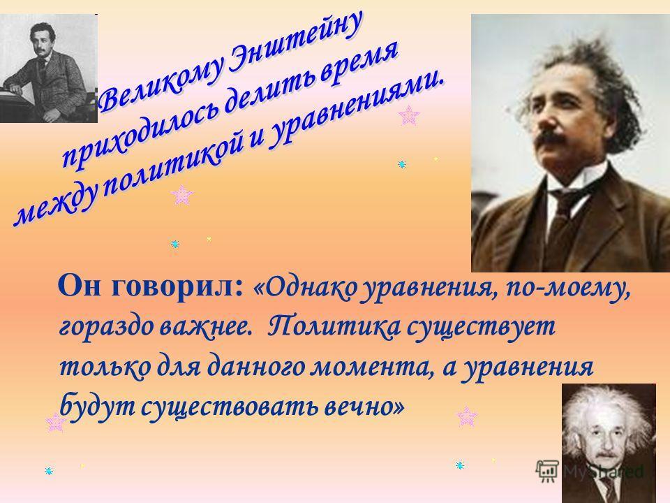 Он говорил: «Однако уравнения, по-моему, гораздо важнее. Политика существует только для данного момента, а уравнения будут существовать вечно»