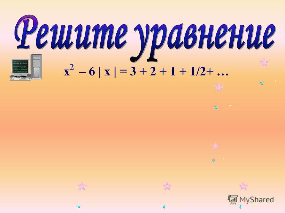 х – 6 | х | = 3 + 2 + 1 + 1/2+ … 2