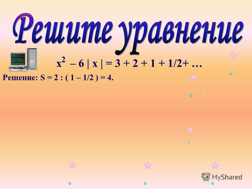 2 Решение: S = 2 : ( 1 – 1/2 ) = 4.