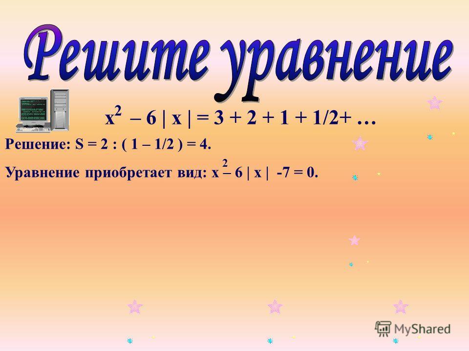х – 6 | х | = 3 + 2 + 1 + 1/2+ … 2 Решение: S = 2 : ( 1 – 1/2 ) = 4. Уравнение приобретает вид: х – 6 | х | -7 = 0. 2