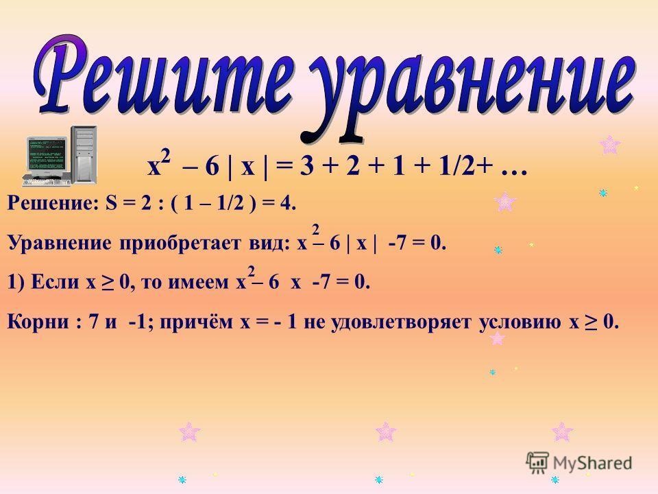 х – 6 | х | = 3 + 2 + 1 + 1/2+ … 2 Решение: S = 2 : ( 1 – 1/2 ) = 4. Уравнение приобретает вид: х – 6 | х | -7 = 0. 1) Если х 0, то имеем х – 6 х -7 = 0. Корни : 7 и -1; причём х = - 1 не удовлетворяет условию х 0. 2 2